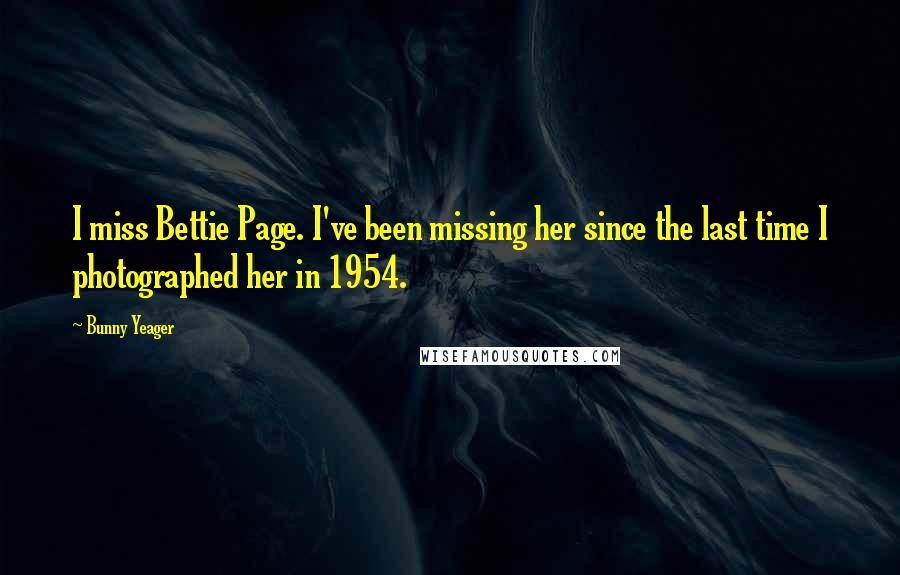 Bunny Yeager quotes: I miss Bettie Page. I've been missing her since the last time I photographed her in 1954.