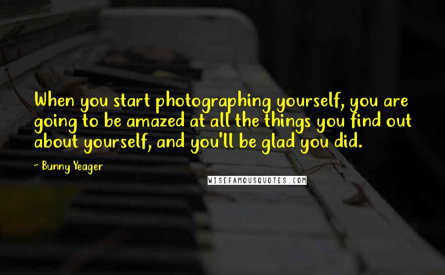 Bunny Yeager quotes: When you start photographing yourself, you are going to be amazed at all the things you find out about yourself, and you'll be glad you did.