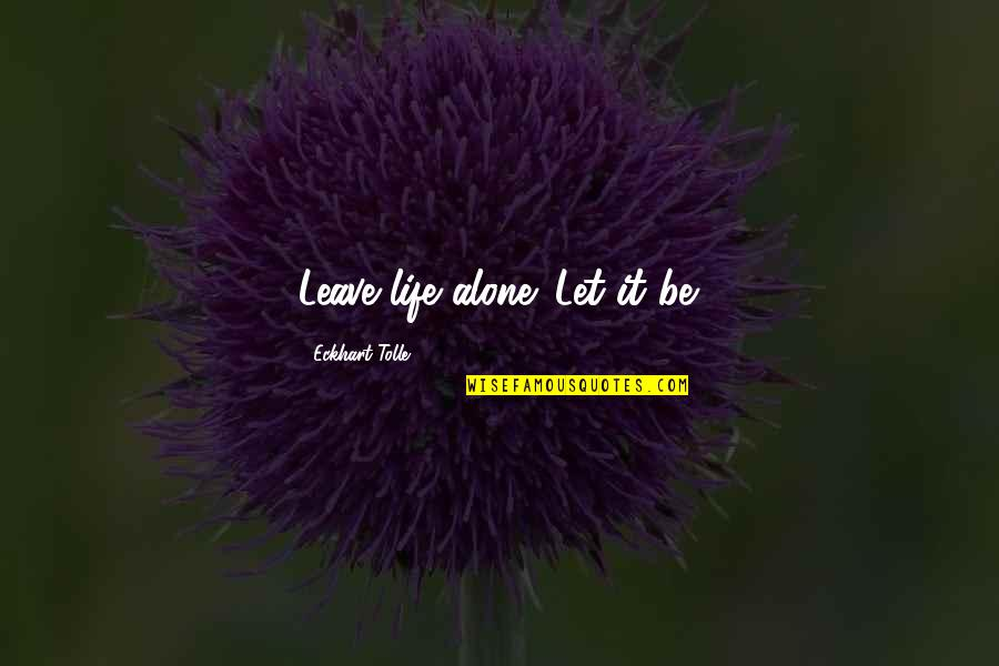 Bupa Pmi Quotes By Eckhart Tolle: Leave life alone. Let it be.
