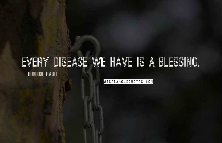 Burbuqe Raufi quotes: Every disease we have is a blessing.