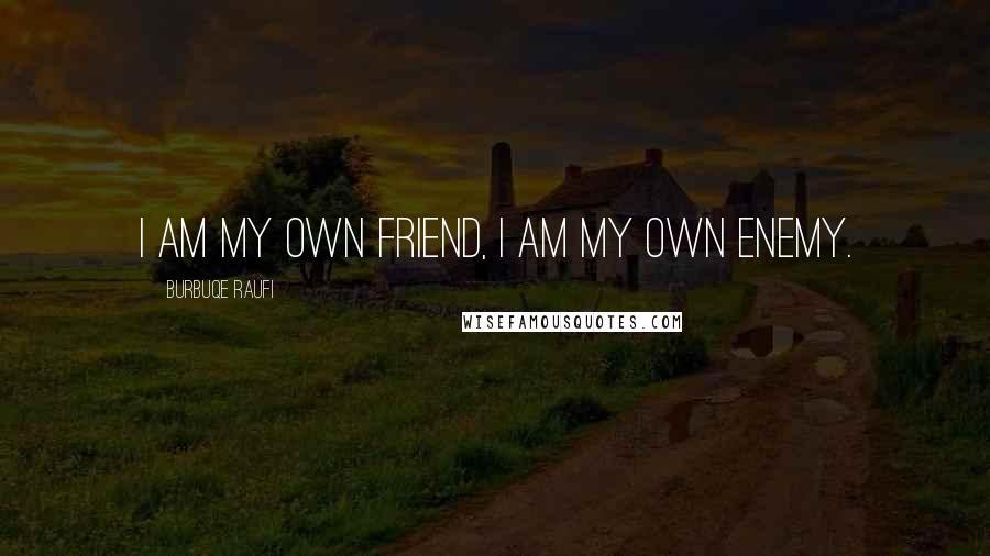 Burbuqe Raufi quotes: I am my own friend, I am my own enemy.