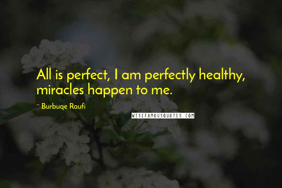 Burbuqe Raufi quotes: All is perfect, I am perfectly healthy, miracles happen to me.