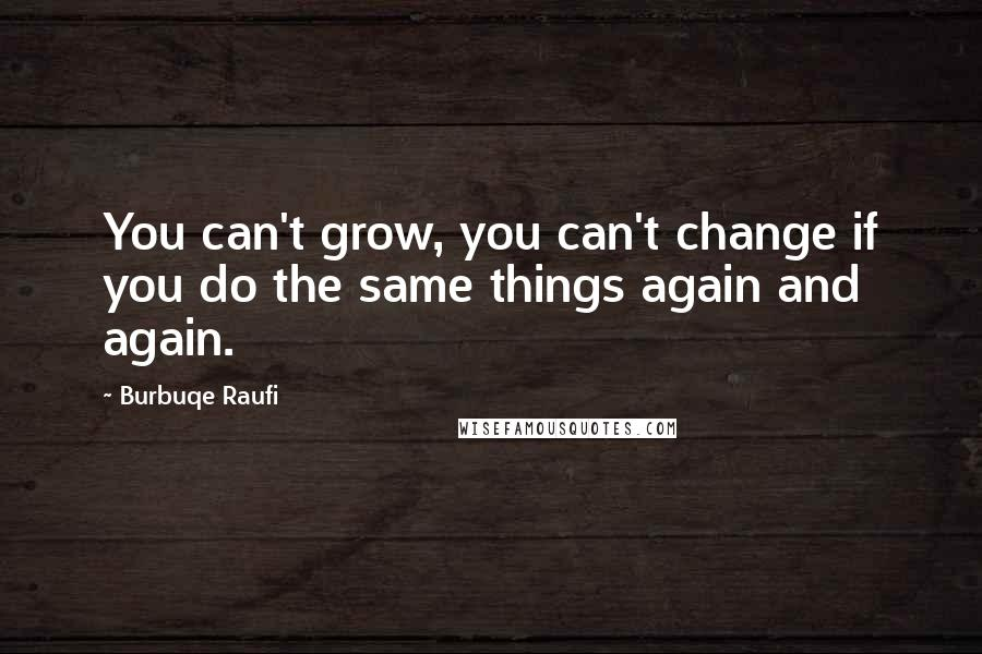 Burbuqe Raufi quotes: You can't grow, you can't change if you do the same things again and again.