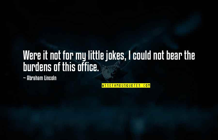 Burdens To Bear Quotes By Abraham Lincoln: Were it not for my little jokes, I