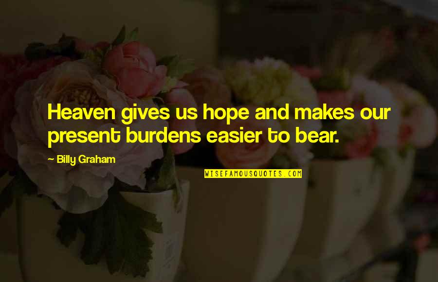 Burdens To Bear Quotes By Billy Graham: Heaven gives us hope and makes our present