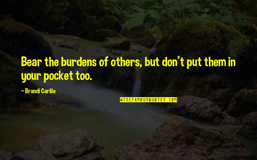 Burdens To Bear Quotes By Brandi Carlile: Bear the burdens of others, but don't put