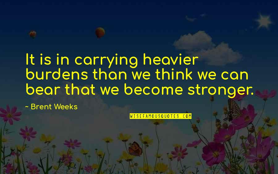 Burdens To Bear Quotes By Brent Weeks: It is in carrying heavier burdens than we