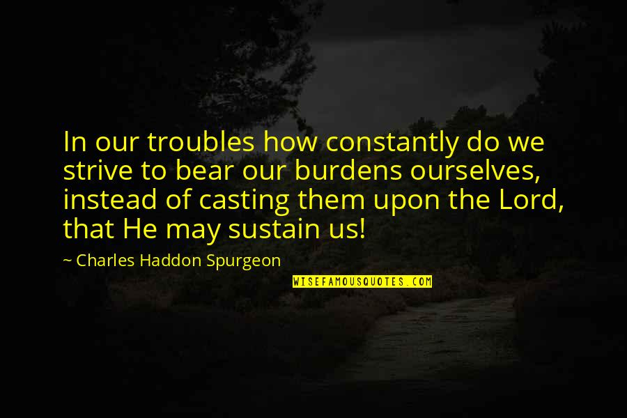 Burdens To Bear Quotes By Charles Haddon Spurgeon: In our troubles how constantly do we strive