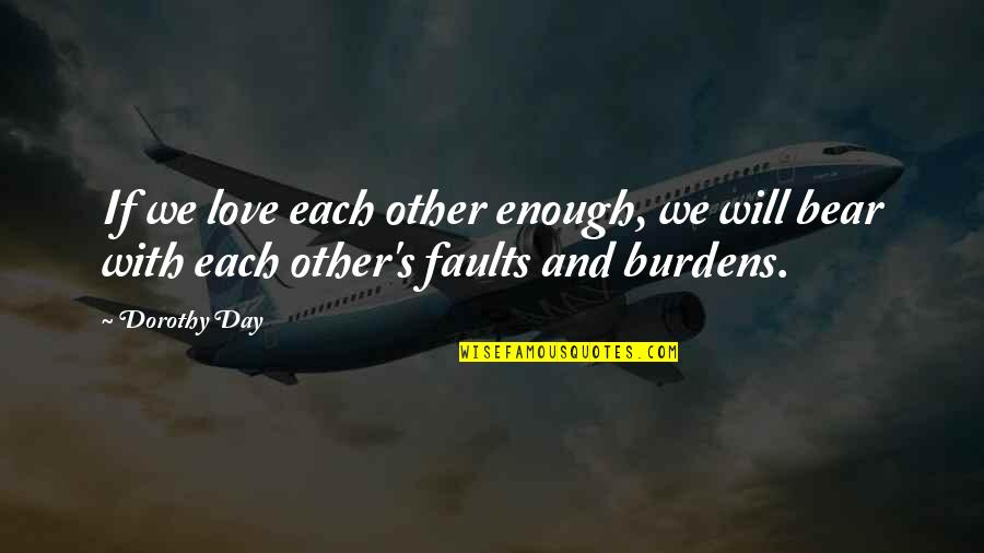 Burdens To Bear Quotes By Dorothy Day: If we love each other enough, we will