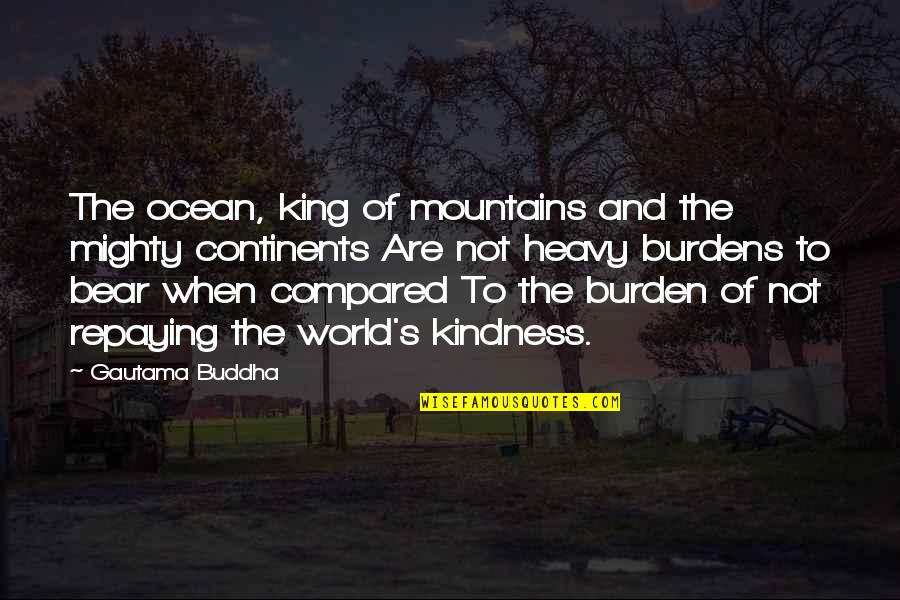 Burdens To Bear Quotes By Gautama Buddha: The ocean, king of mountains and the mighty