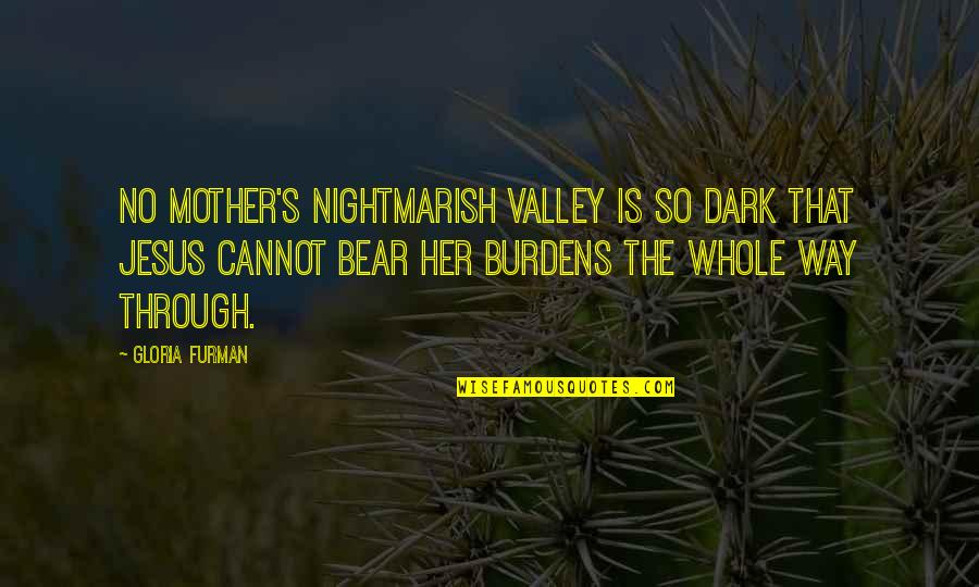 Burdens To Bear Quotes By Gloria Furman: No mother's nightmarish valley is so dark that