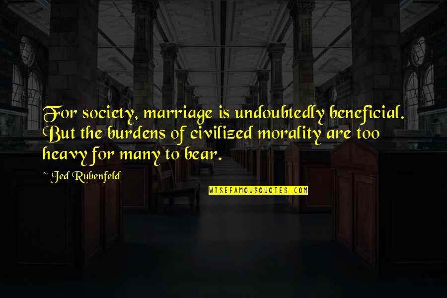 Burdens To Bear Quotes By Jed Rubenfeld: For society, marriage is undoubtedly beneficial. But the
