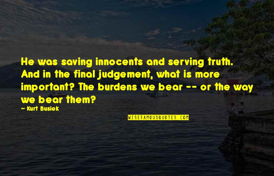 Burdens To Bear Quotes By Kurt Busiek: He was saving innocents and serving truth. And
