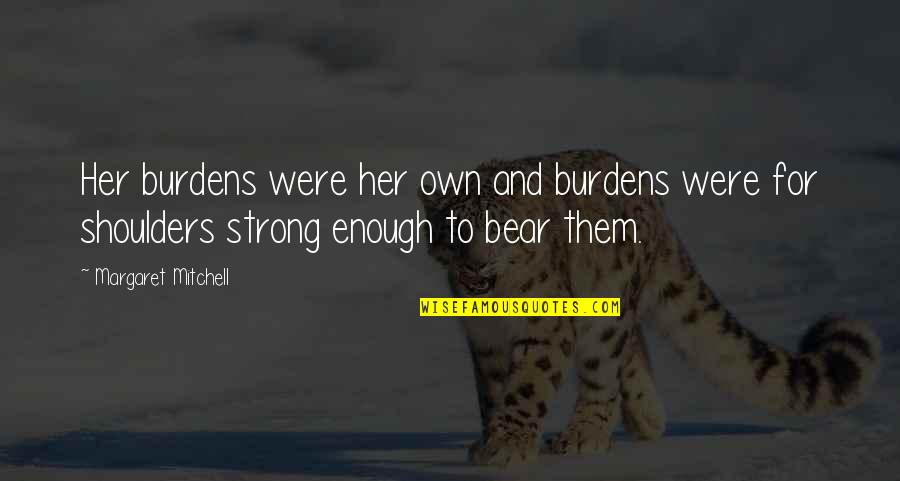 Burdens To Bear Quotes By Margaret Mitchell: Her burdens were her own and burdens were