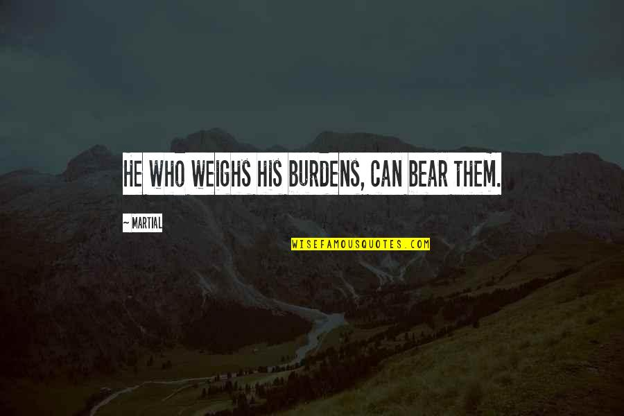Burdens To Bear Quotes By Martial: He who weighs his burdens, can bear them.