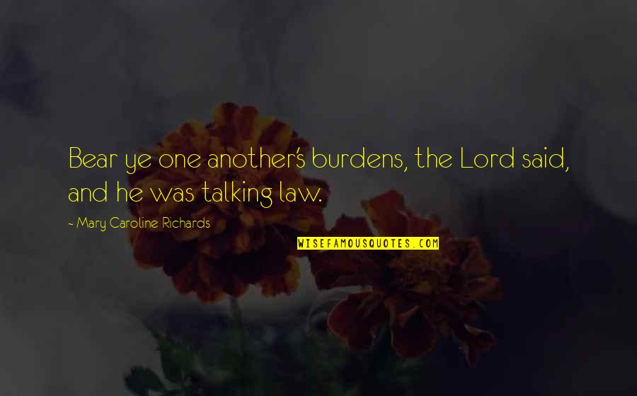 Burdens To Bear Quotes By Mary Caroline Richards: Bear ye one another's burdens, the Lord said,