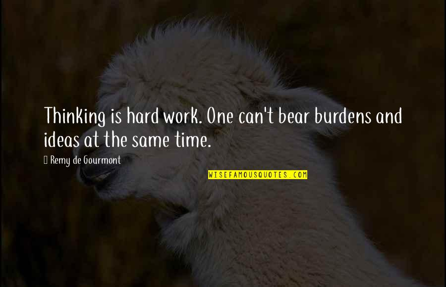 Burdens To Bear Quotes By Remy De Gourmont: Thinking is hard work. One can't bear burdens