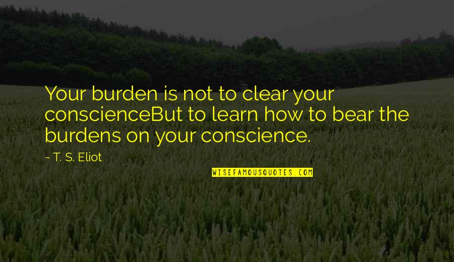 Burdens To Bear Quotes By T. S. Eliot: Your burden is not to clear your conscienceBut