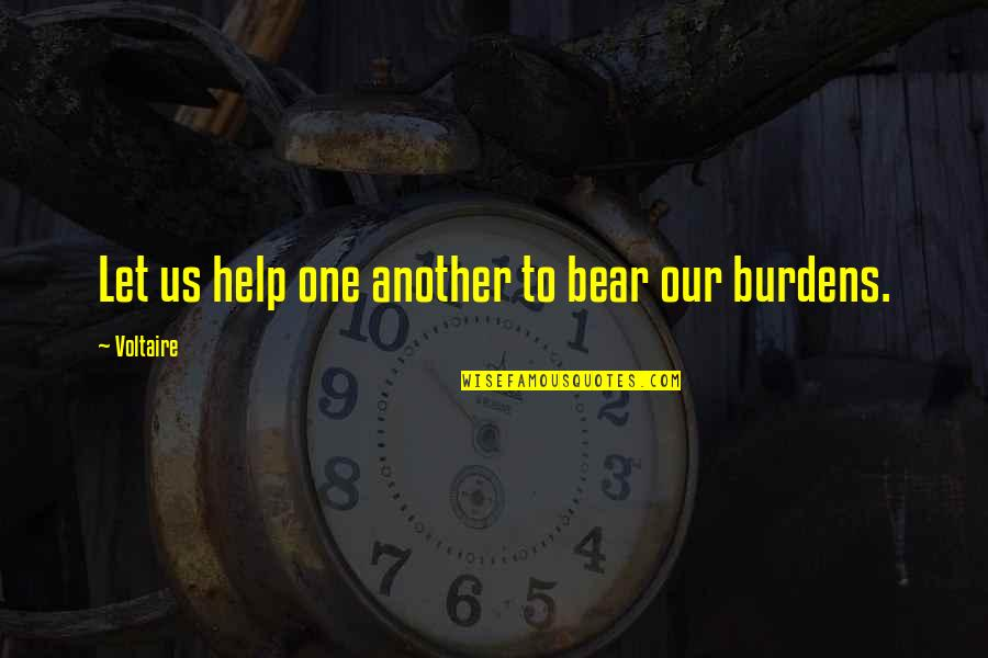 Burdens To Bear Quotes By Voltaire: Let us help one another to bear our