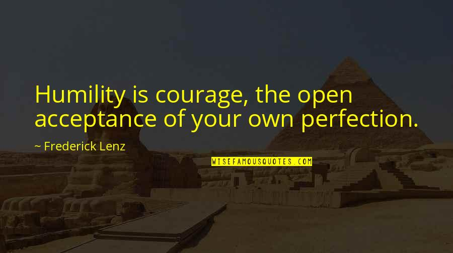 Bureau Of Customs Quotes By Frederick Lenz: Humility is courage, the open acceptance of your