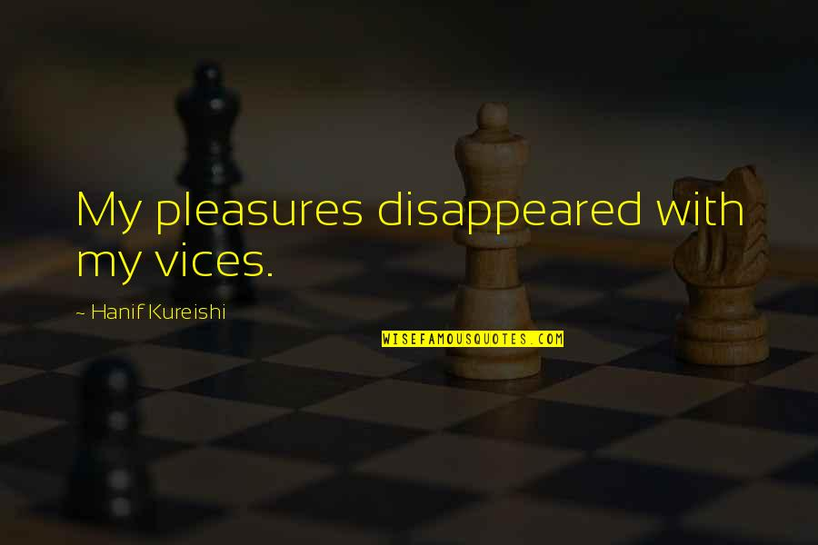 Bureau Of Customs Quotes By Hanif Kureishi: My pleasures disappeared with my vices.