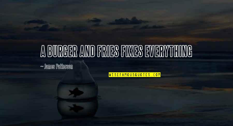 Burger And Fries Quotes By James Patterson: A BURGER AND FRIES FIXES EVERYTHING