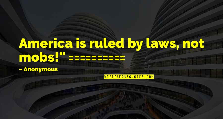 """Buria Quotes By Anonymous: America is ruled by laws, not mobs!"""" =========="""