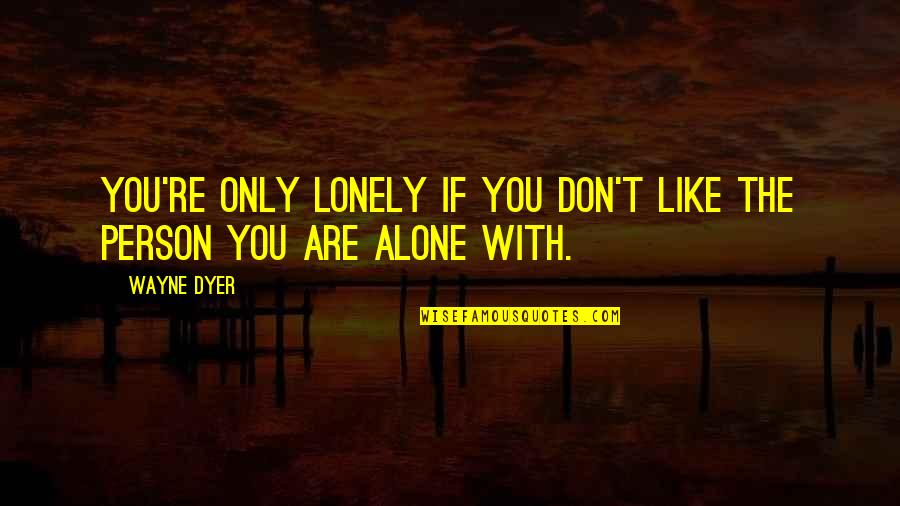 Buria Quotes By Wayne Dyer: You're only lonely if you don't like the