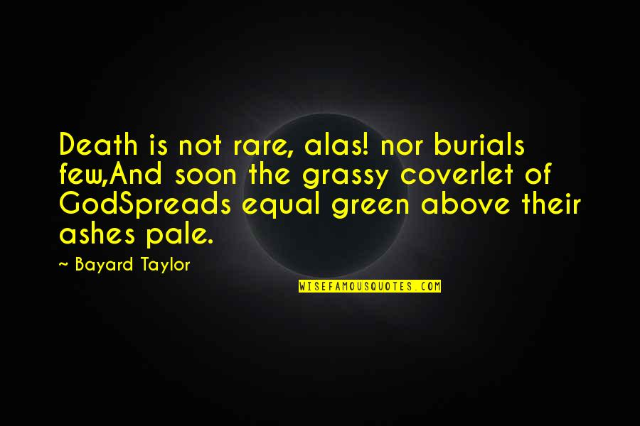 Burials Quotes By Bayard Taylor: Death is not rare, alas! nor burials few,And