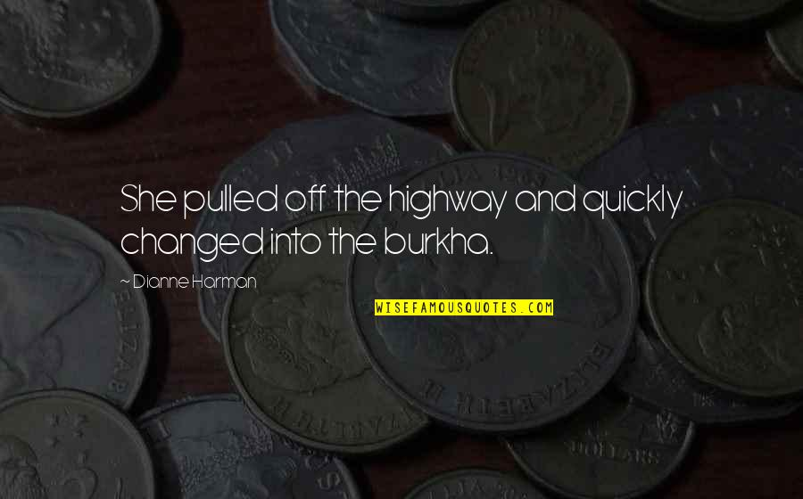 Burkha Quotes By Dianne Harman: She pulled off the highway and quickly changed