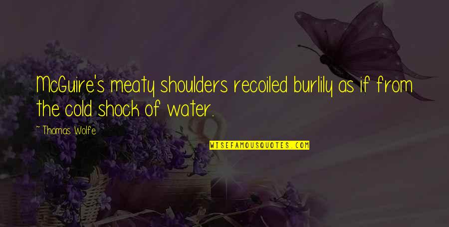 Burlily Quotes By Thomas Wolfe: McGuire's meaty shoulders recoiled burlily as if from