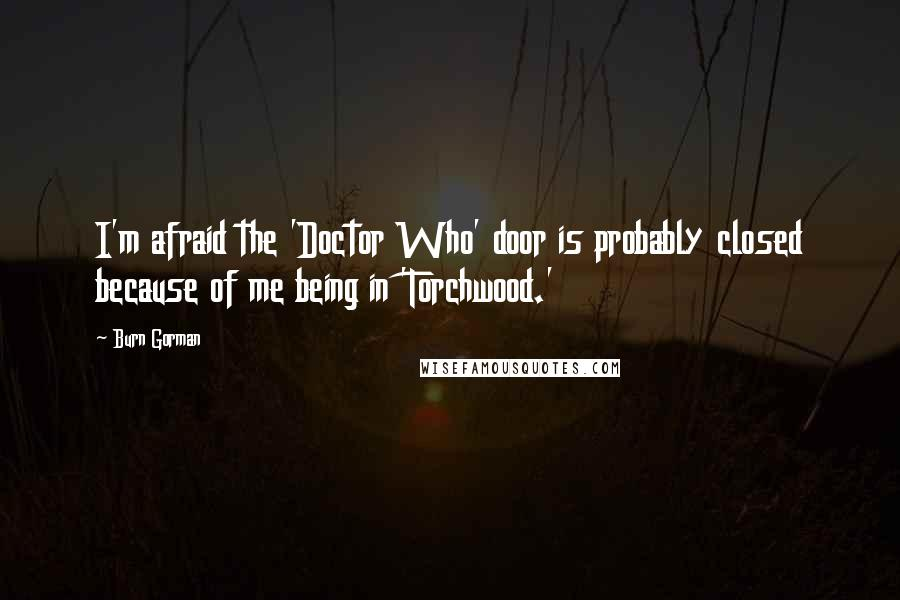Burn Gorman quotes: I'm afraid the 'Doctor Who' door is probably closed because of me being in 'Torchwood.'