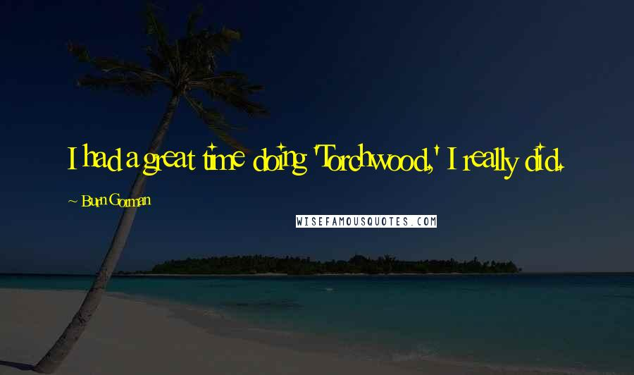 Burn Gorman quotes: I had a great time doing 'Torchwood,' I really did.