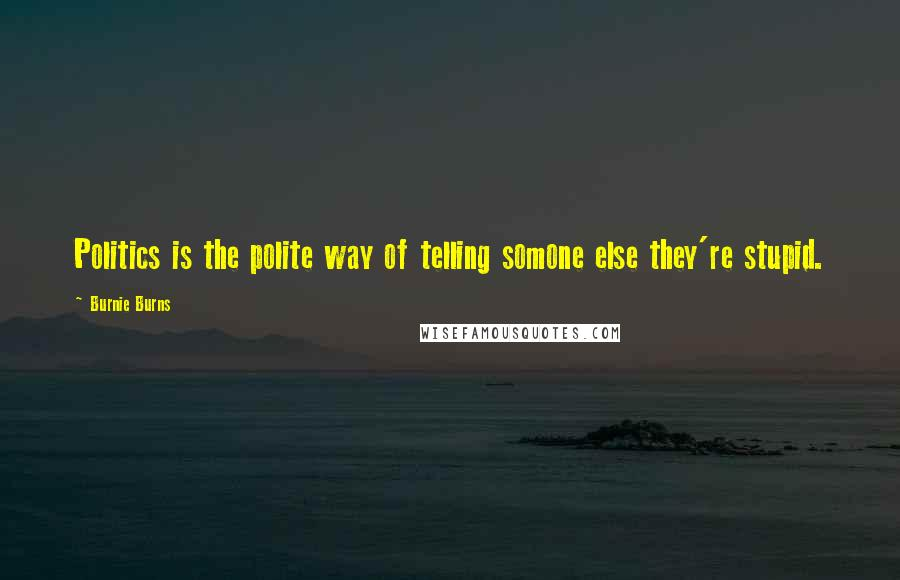 Burnie Burns quotes: Politics is the polite way of telling somone else they're stupid.