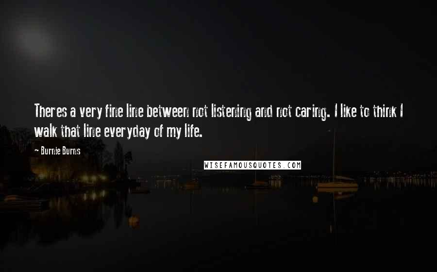 Burnie Burns quotes: Theres a very fine line between not listening and not caring. I like to think I walk that line everyday of my life.