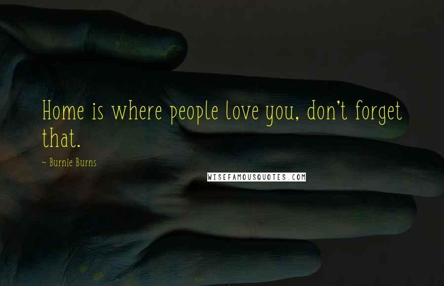 Burnie Burns quotes: Home is where people love you, don't forget that.