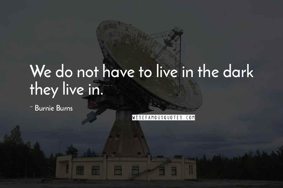 Burnie Burns quotes: We do not have to live in the dark they live in.