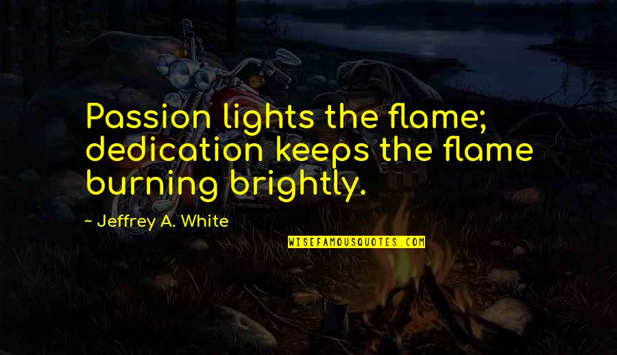 Burning Brightly Quotes By Jeffrey A. White: Passion lights the flame; dedication keeps the flame