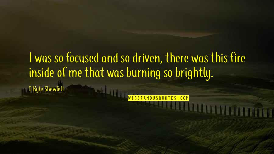 Burning Brightly Quotes By Kyle Shewfelt: I was so focused and so driven, there