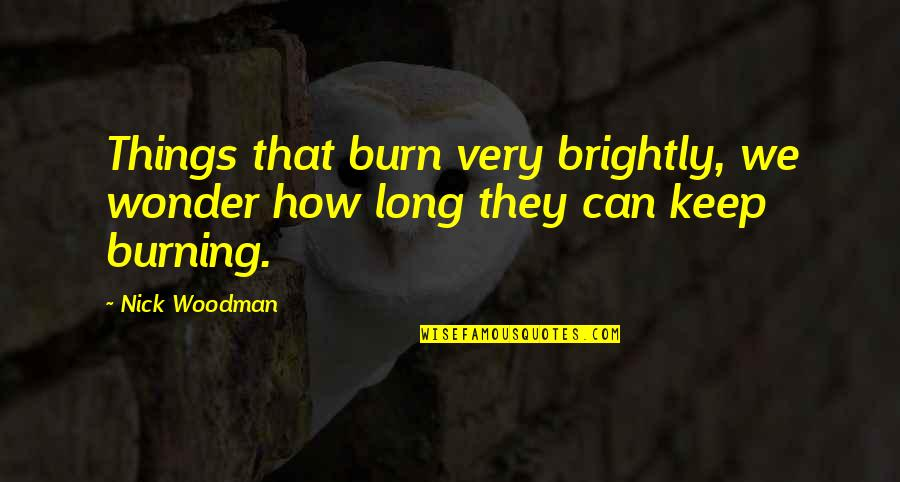 Burning Brightly Quotes By Nick Woodman: Things that burn very brightly, we wonder how