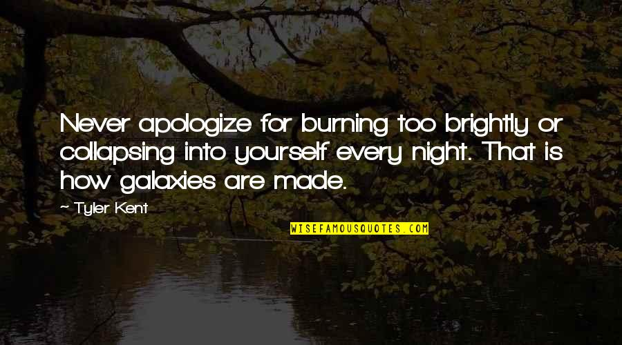 Burning Brightly Quotes By Tyler Kent: Never apologize for burning too brightly or collapsing