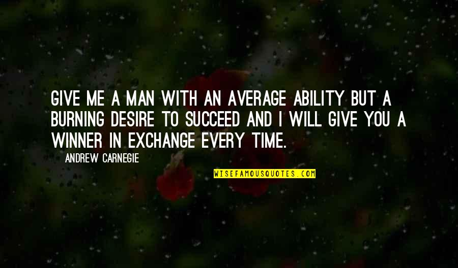 Burning Desire To Succeed Quotes By Andrew Carnegie: Give me a man with an average ability