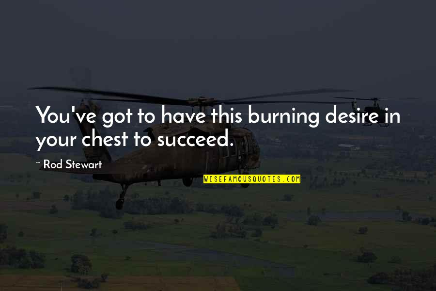Burning Desire To Succeed Quotes By Rod Stewart: You've got to have this burning desire in