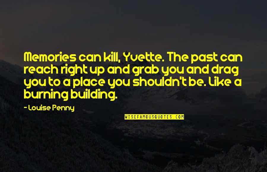 Burning Memories Quotes By Louise Penny: Memories can kill, Yvette. The past can reach