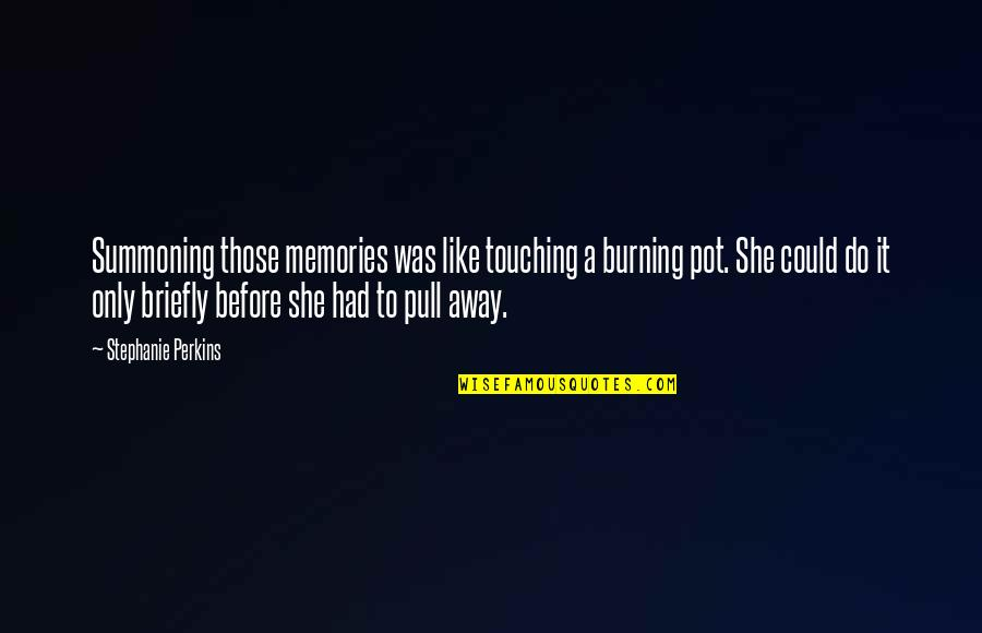 Burning Memories Quotes By Stephanie Perkins: Summoning those memories was like touching a burning