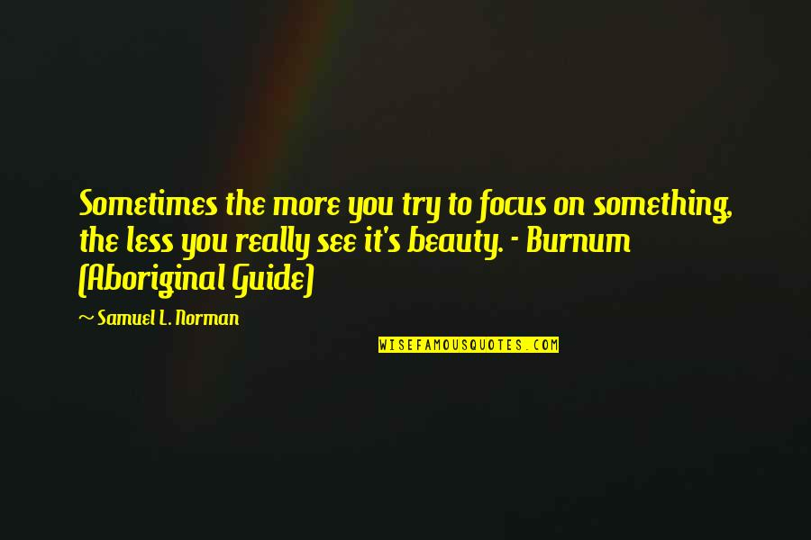 Burnum Burnum Quotes By Samuel L. Norman: Sometimes the more you try to focus on