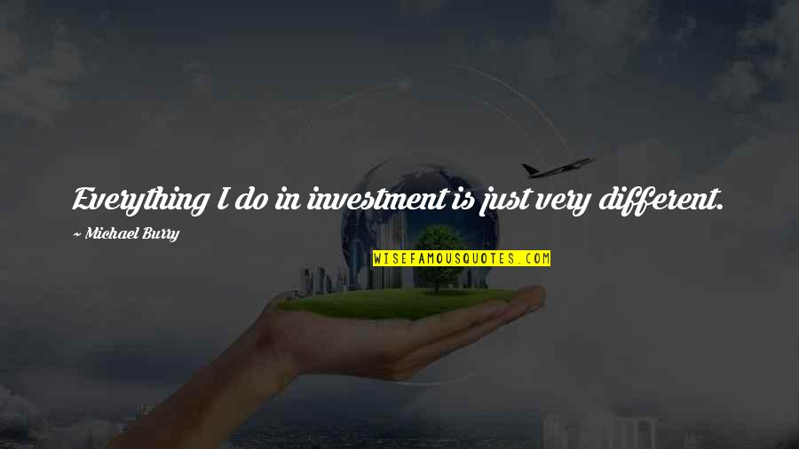 Burry's Quotes By Michael Burry: Everything I do in investment is just very