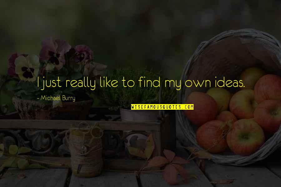 Burry's Quotes By Michael Burry: I just really like to find my own