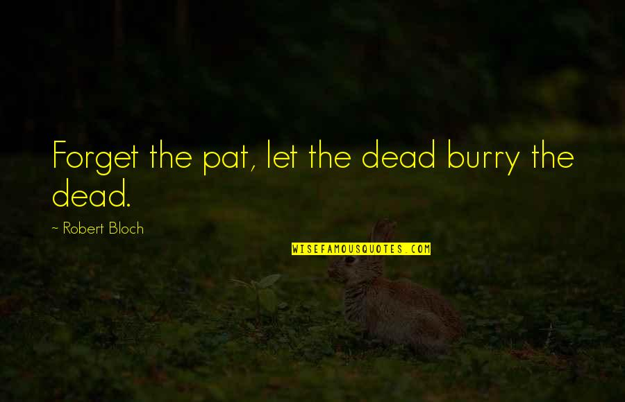 Burry's Quotes By Robert Bloch: Forget the pat, let the dead burry the