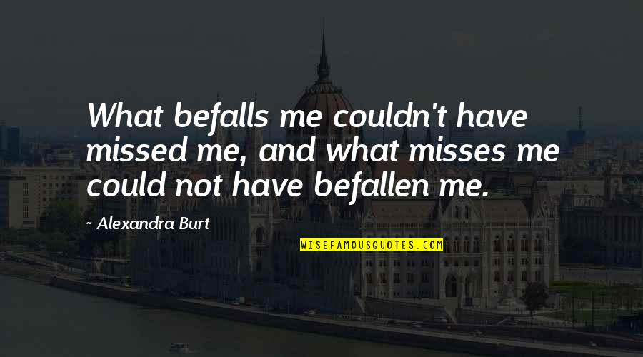 Burt Quotes By Alexandra Burt: What befalls me couldn't have missed me, and